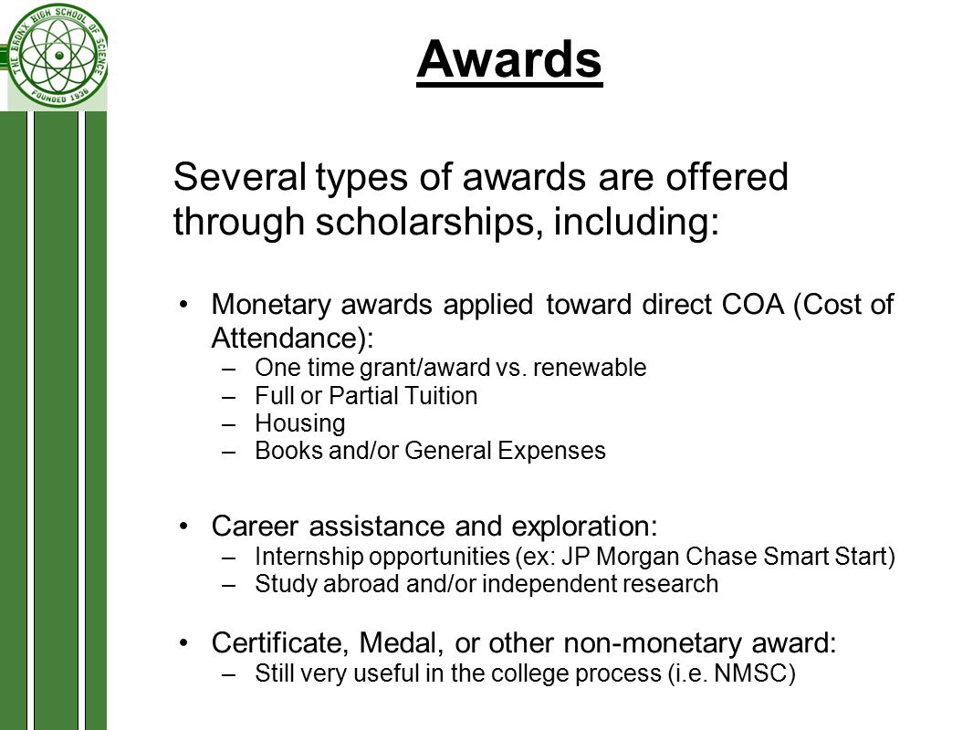 Awards Several types of awards are offered through scholarships, including: Monetary awards applied toward direct COA (Cost of Attendance): –One time grant/award vs.