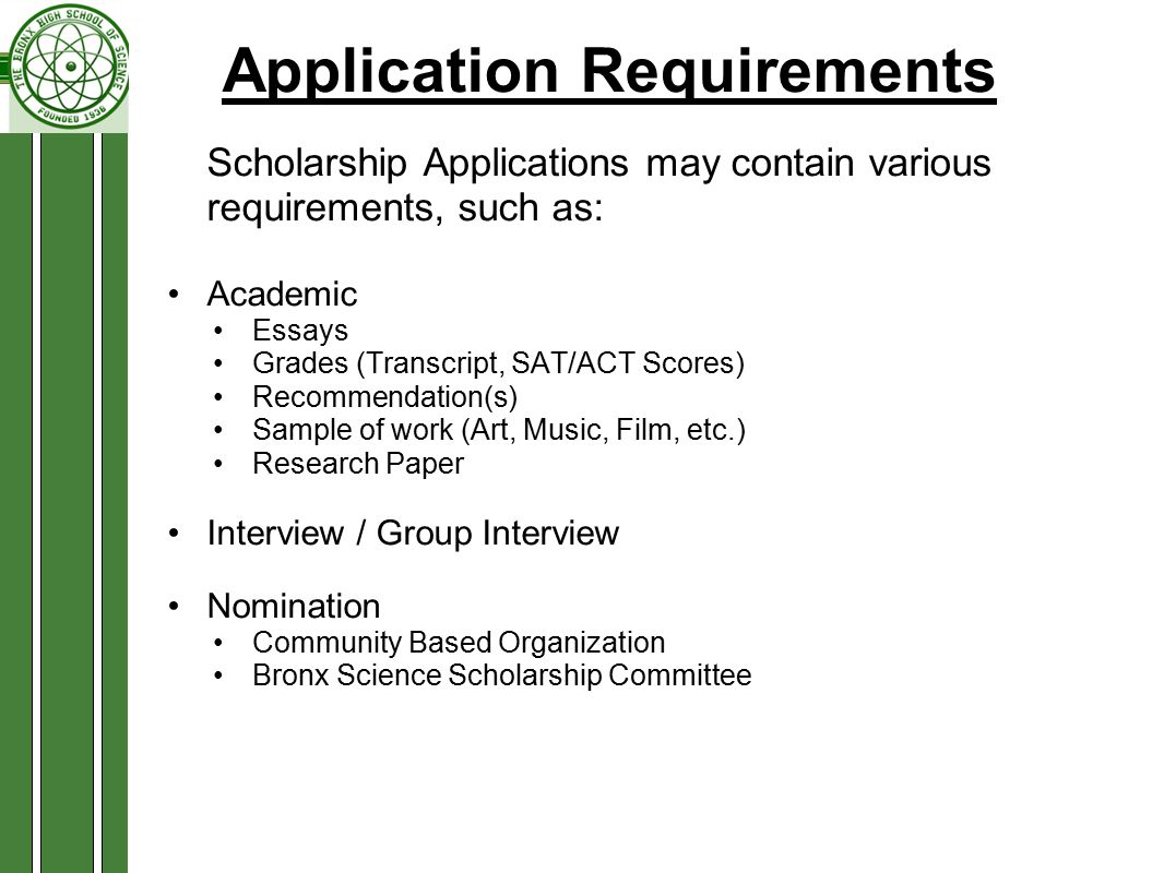 Application Requirements Scholarship Applications may contain various requirements, such as: Academic Essays Grades (Transcript, SAT/ACT Scores) Recommendation(s) Sample of work (Art, Music, Film, etc.) Research Paper Interview / Group Interview Nomination Community Based Organization Bronx Science Scholarship Committee