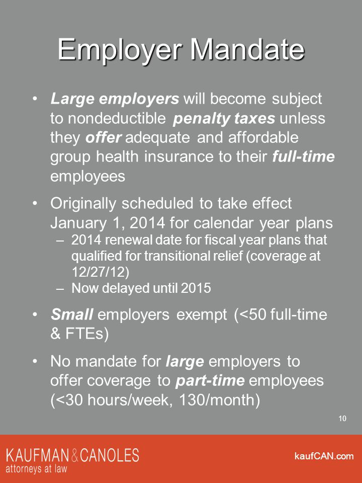 kaufCAN.com 10 Employer Mandate Large employers will become subject to nondeductible penalty taxes unless they offer adequate and affordable group health insurance to their full-time employees Originally scheduled to take effect January 1, 2014 for calendar year plans –2014 renewal date for fiscal year plans that qualified for transitional relief (coverage at 12/27/12) –Now delayed until 2015 Small employers exempt (<50 full-time & FTEs) No mandate for large employers to offer coverage to part-time employees (<30 hours/week, 130/month)