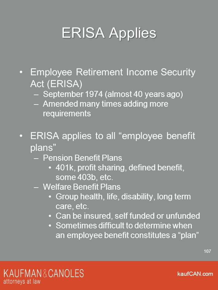 kaufCAN.com 107 ERISA Applies Employee Retirement Income Security Act (ERISA) –September 1974 (almost 40 years ago) –Amended many times adding more re