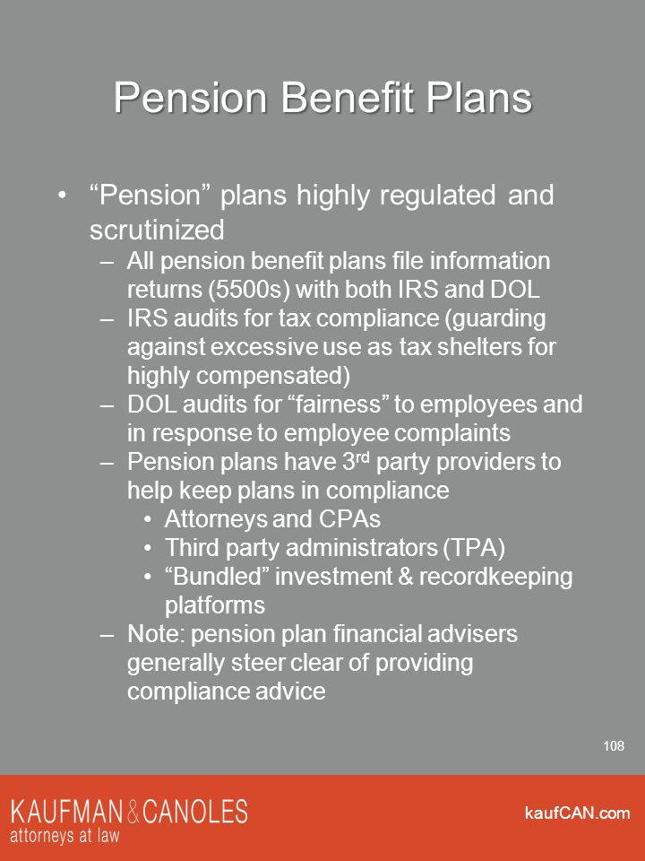 kaufCAN.com 108 Pension Benefit Plans Pension plans highly regulated and scrutinized –All pension benefit plans file information returns (5500s) with both IRS and DOL –IRS audits for tax compliance (guarding against excessive use as tax shelters for highly compensated) –DOL audits for fairness to employees and in response to employee complaints –Pension plans have 3 rd party providers to help keep plans in compliance Attorneys and CPAs Third party administrators (TPA) Bundled investment & recordkeeping platforms –Note: pension plan financial advisers generally steer clear of providing compliance advice