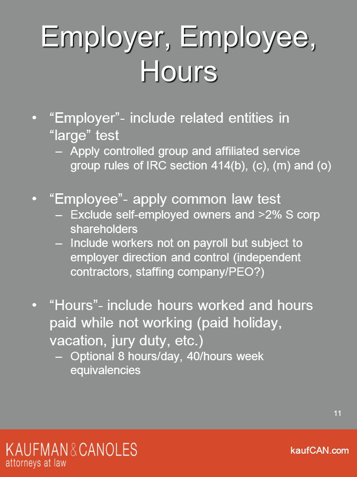 kaufCAN.com 11 Employer, Employee, Hours Employer - include related entities in large test –Apply controlled group and affiliated service group rules of IRC section 414(b), (c), (m) and (o) Employee - apply common law test –Exclude self-employed owners and >2% S corp shareholders –Include workers not on payroll but subject to employer direction and control (independent contractors, staffing company/PEO ) Hours - include hours worked and hours paid while not working (paid holiday, vacation, jury duty, etc.) –Optional 8 hours/day, 40/hours week equivalencies