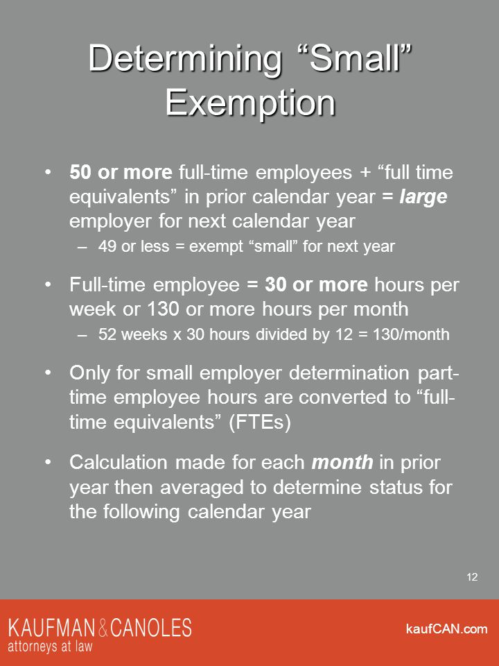 kaufCAN.com 12 Determining Small Exemption 50 or more full-time employees + full time equivalents in prior calendar year = large employer for next calendar year –49 or less = exempt small for next year Full-time employee = 30 or more hours per week or 130 or more hours per month –52 weeks x 30 hours divided by 12 = 130/month Only for small employer determination part- time employee hours are converted to full- time equivalents (FTEs) Calculation made for each month in prior year then averaged to determine status for the following calendar year