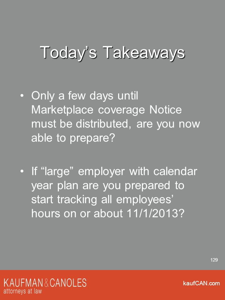 kaufCAN.com 129 Today's Takeaways Only a few days until Marketplace coverage Notice must be distributed, are you now able to prepare.