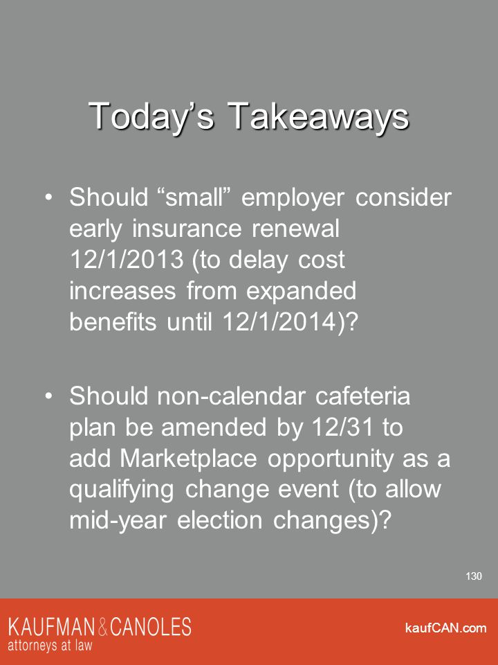 kaufCAN.com 130 Today's Takeaways Should small employer consider early insurance renewal 12/1/2013 (to delay cost increases from expanded benefits until 12/1/2014).