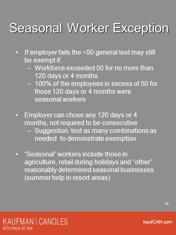 kaufCAN.com 16 Seasonal Worker Exception If employer fails the <50 general test may still be exempt if: –Workforce exceeded 50 for no more than 120 da