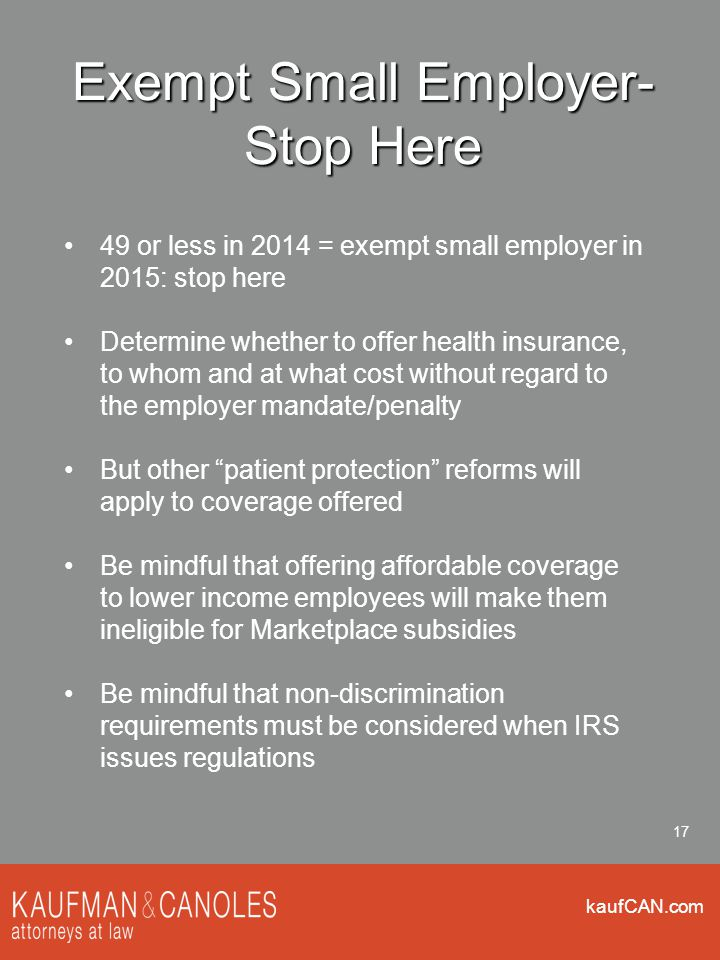 kaufCAN.com 17 Exempt Small Employer- Stop Here 49 or less in 2014 = exempt small employer in 2015: stop here Determine whether to offer health insurance, to whom and at what cost without regard to the employer mandate/penalty But other patient protection reforms will apply to coverage offered Be mindful that offering affordable coverage to lower income employees will make them ineligible for Marketplace subsidies Be mindful that non-discrimination requirements must be considered when IRS issues regulations