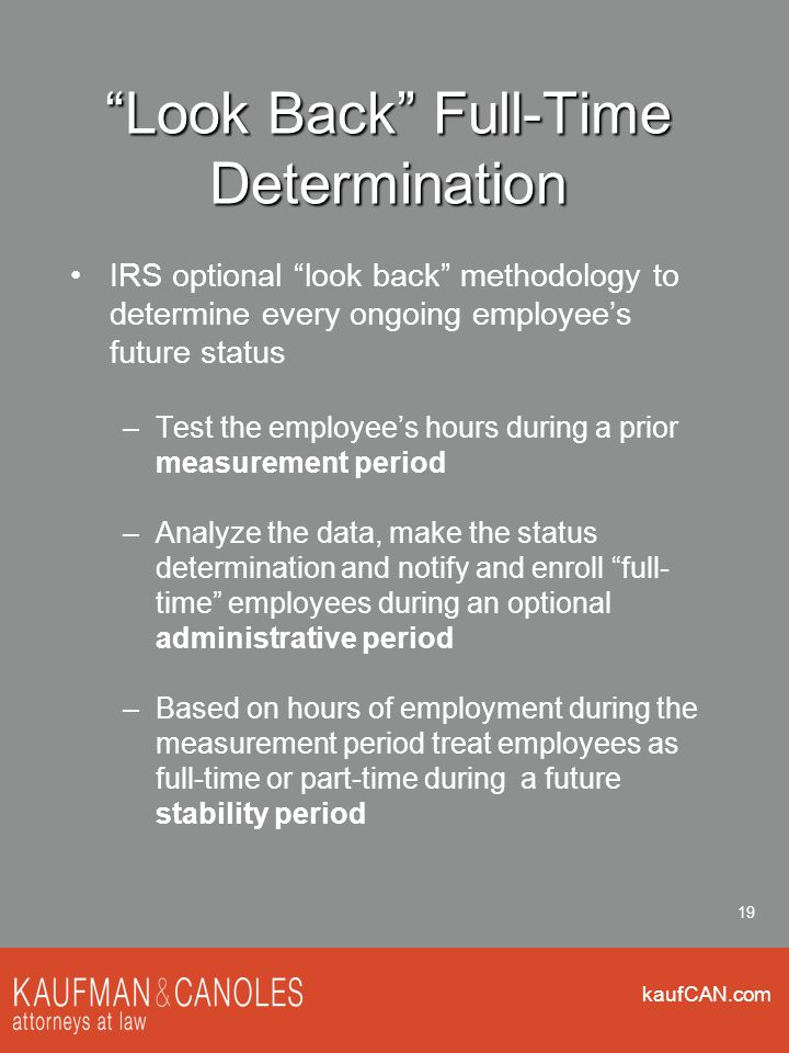 """kaufCAN.com 19 """"Look Back"""" Full-Time Determination IRS optional """"look back"""" methodology to determine every ongoing employee's future status –Test the"""