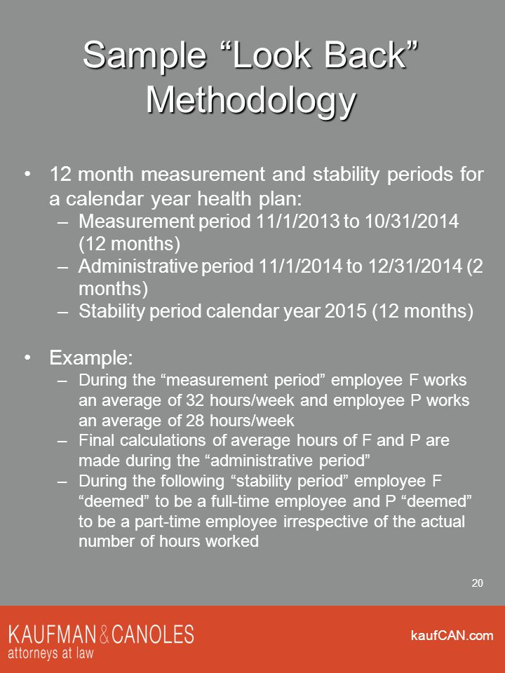 kaufCAN.com 20 Sample Look Back Methodology 12 month measurement and stability periods for a calendar year health plan: –Measurement period 11/1/2013 to 10/31/2014 (12 months) –Administrative period 11/1/2014 to 12/31/2014 (2 months) –Stability period calendar year 2015 (12 months) Example: –During the measurement period employee F works an average of 32 hours/week and employee P works an average of 28 hours/week –Final calculations of average hours of F and P are made during the administrative period –During the following stability period employee F deemed to be a full-time employee and P deemed to be a part-time employee irrespective of the actual number of hours worked