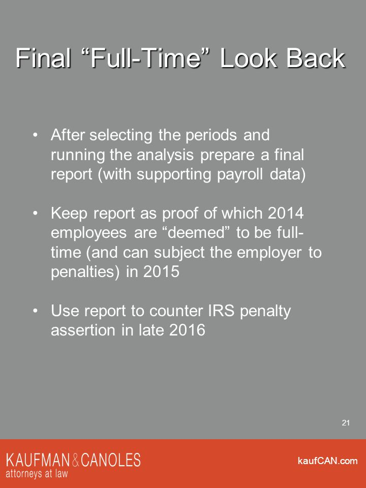 kaufCAN.com 21 Final Full-Time Look Back After selecting the periods and running the analysis prepare a final report (with supporting payroll data) Keep report as proof of which 2014 employees are deemed to be full- time (and can subject the employer to penalties) in 2015 Use report to counter IRS penalty assertion in late 2016