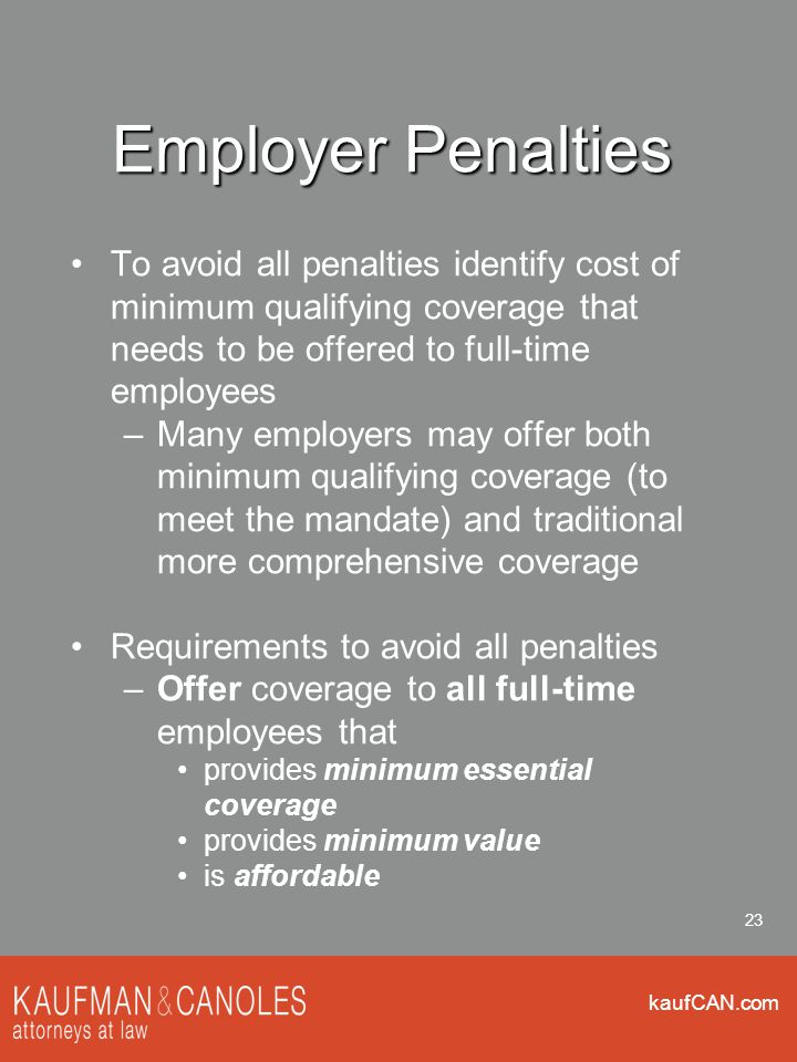 kaufCAN.com 23 Employer Penalties To avoid all penalties identify cost of minimum qualifying coverage that needs to be offered to full-time employees –Many employers may offer both minimum qualifying coverage (to meet the mandate) and traditional more comprehensive coverage Requirements to avoid all penalties –Offer coverage to all full-time employees that provides minimum essential coverage provides minimum value is affordable