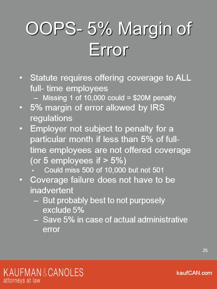 kaufCAN.com 25 OOPS- 5% Margin of Error Statute requires offering coverage to ALL full- time employees –Missing 1 of 10,000 could = $20M penalty 5% margin of error allowed by IRS regulations Employer not subject to penalty for a particular month if less than 5% of full- time employees are not offered coverage (or 5 employees if > 5%) Could miss 500 of 10,000 but not 501 Coverage failure does not have to be inadvertent –But probably best to not purposely exclude 5% –Save 5% in case of actual administrative error