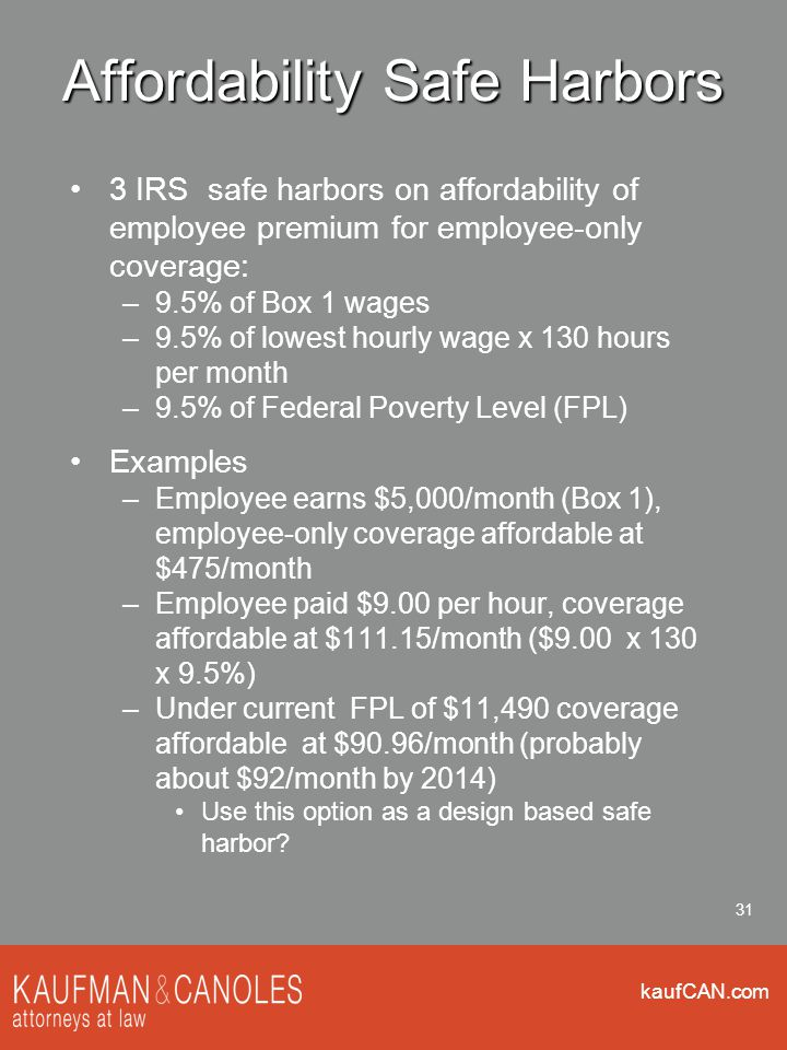 kaufCAN.com 31 Affordability Safe Harbors 3 IRS safe harbors on affordability of employee premium for employee-only coverage: –9.5% of Box 1 wages –9.