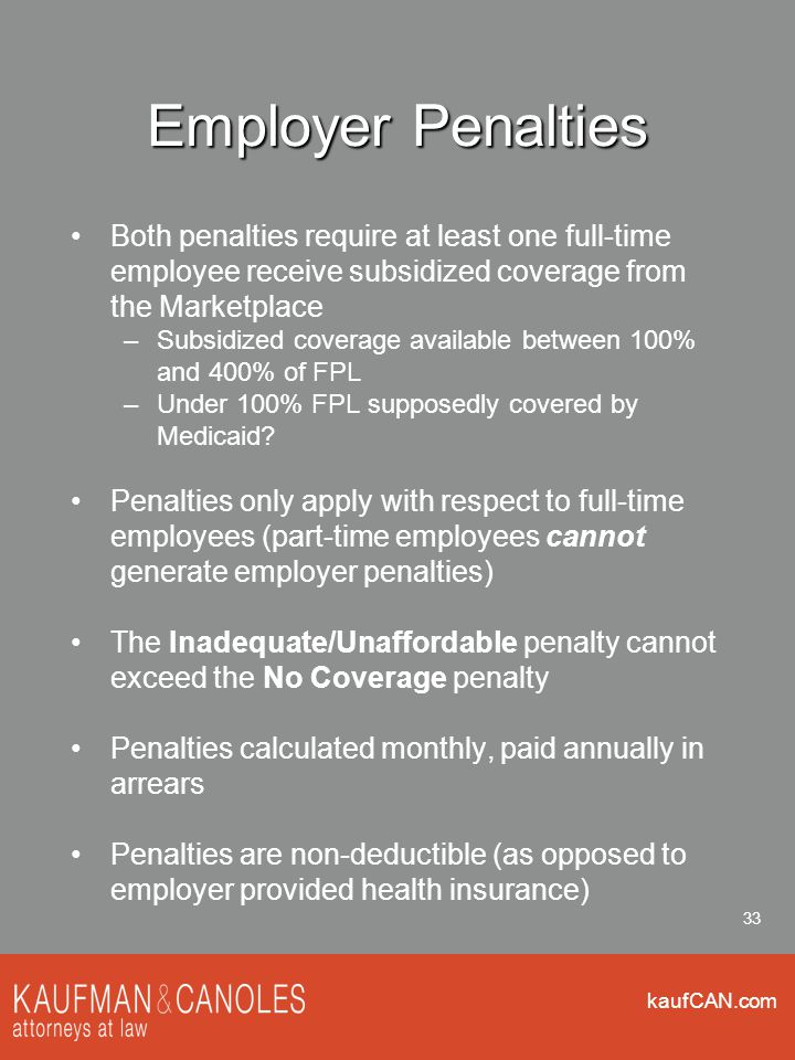 kaufCAN.com 33 Employer Penalties Both penalties require at least one full-time employee receive subsidized coverage from the Marketplace –Subsidized coverage available between 100% and 400% of FPL –Under 100% FPL supposedly covered by Medicaid.