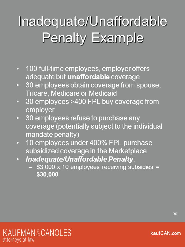 kaufCAN.com 36 Inadequate/Unaffordable Penalty Example 100 full-time employees, employer offers adequate but unaffordable coverage 30 employees obtain coverage from spouse, Tricare, Medicare or Medicaid 30 employees >400 FPL buy coverage from employer 30 employees refuse to purchase any coverage (potentially subject to the individual mandate penalty) 10 employees under 400% FPL purchase subsidized coverage in the Marketplace Inadequate/Unaffordable Penalty: –$3,000 x 10 employees receiving subsidies = $30,000