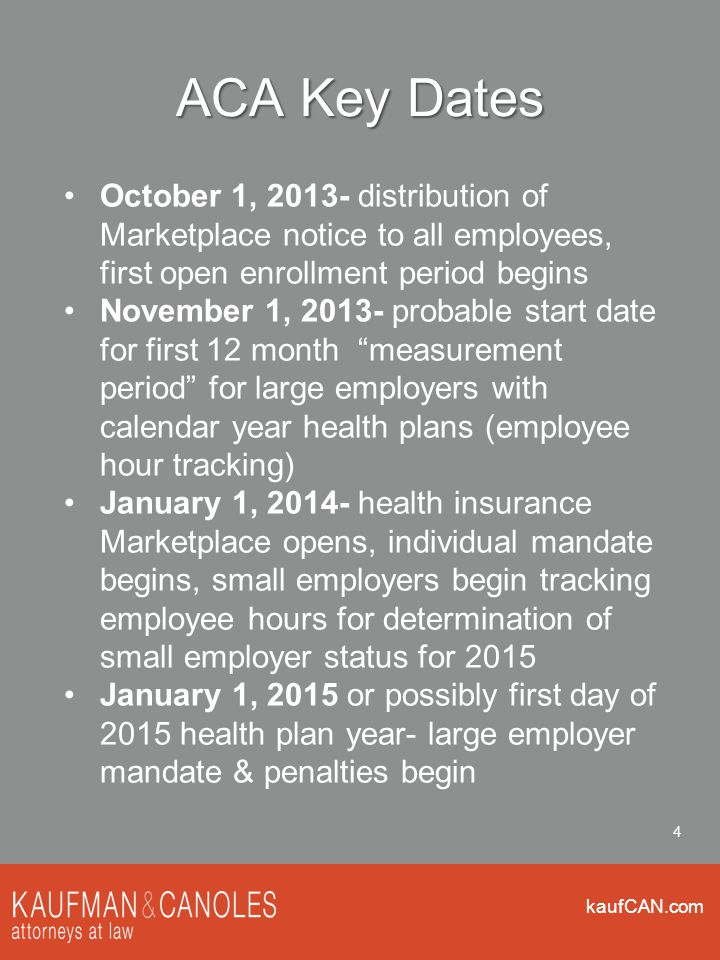 kaufCAN.com 4 ACA Key Dates October 1, 2013- distribution of Marketplace notice to all employees, first open enrollment period begins November 1, 2013