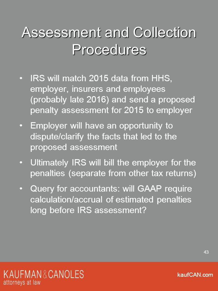 kaufCAN.com 43 Assessment and Collection Procedures IRS will match 2015 data from HHS, employer, insurers and employees (probably late 2016) and send a proposed penalty assessment for 2015 to employer Employer will have an opportunity to dispute/clarify the facts that led to the proposed assessment Ultimately IRS will bill the employer for the penalties (separate from other tax returns) Query for accountants: will GAAP require calculation/accrual of estimated penalties long before IRS assessment