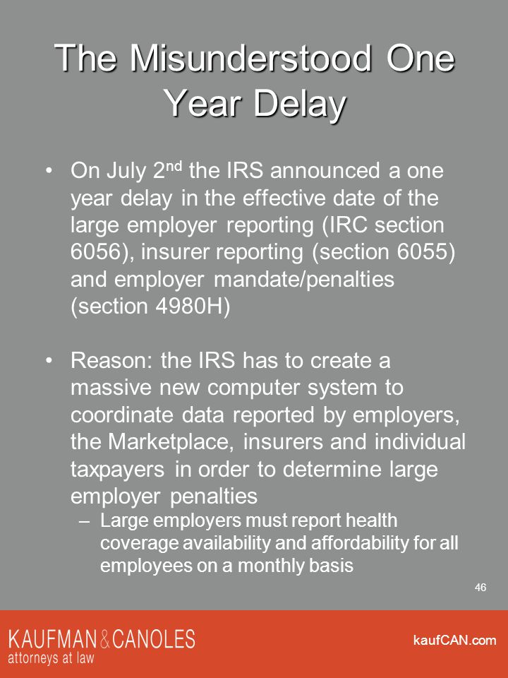 kaufCAN.com 46 The Misunderstood One Year Delay On July 2 nd the IRS announced a one year delay in the effective date of the large employer reporting (IRC section 6056), insurer reporting (section 6055) and employer mandate/penalties (section 4980H) Reason: the IRS has to create a massive new computer system to coordinate data reported by employers, the Marketplace, insurers and individual taxpayers in order to determine large employer penalties –Large employers must report health coverage availability and affordability for all employees on a monthly basis