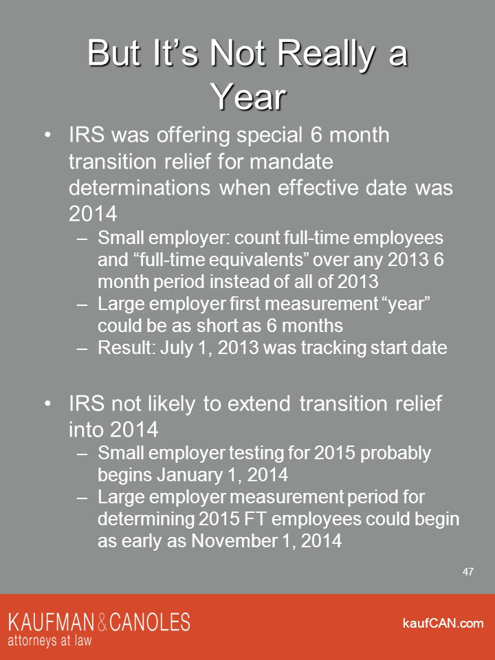 kaufCAN.com 47 But It's Not Really a Year IRS was offering special 6 month transition relief for mandate determinations when effective date was 2014 –Small employer: count full-time employees and full-time equivalents over any 2013 6 month period instead of all of 2013 –Large employer first measurement year could be as short as 6 months –Result: July 1, 2013 was tracking start date IRS not likely to extend transition relief into 2014 –Small employer testing for 2015 probably begins January 1, 2014 –Large employer measurement period for determining 2015 FT employees could begin as early as November 1, 2014