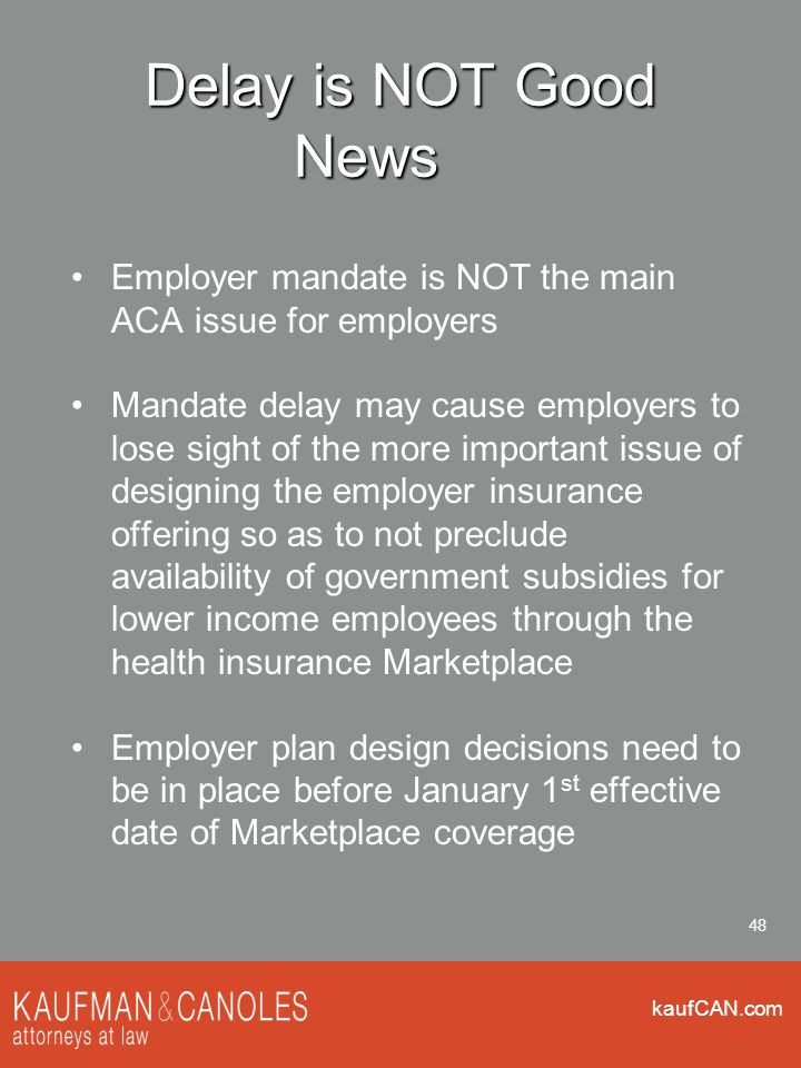 kaufCAN.com 48 Delay is NOT Good News Employer mandate is NOT the main ACA issue for employers Mandate delay may cause employers to lose sight of the more important issue of designing the employer insurance offering so as to not preclude availability of government subsidies for lower income employees through the health insurance Marketplace Employer plan design decisions need to be in place before January 1 st effective date of Marketplace coverage