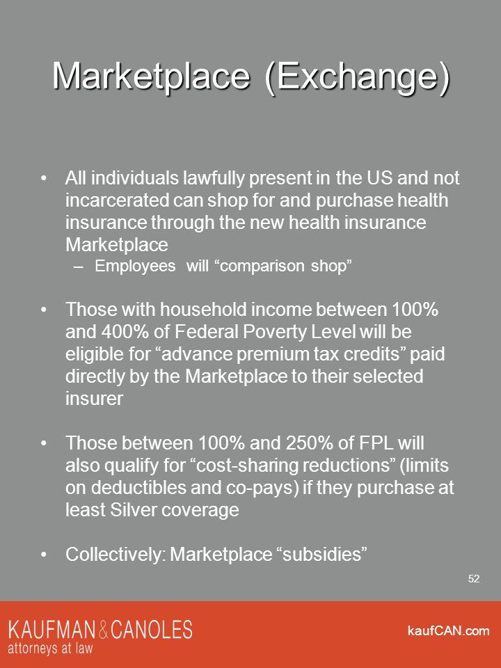 kaufCAN.com 52 Marketplace (Exchange) All individuals lawfully present in the US and not incarcerated can shop for and purchase health insurance through the new health insurance Marketplace –Employees will comparison shop Those with household income between 100% and 400% of Federal Poverty Level will be eligible for advance premium tax credits paid directly by the Marketplace to their selected insurer Those between 100% and 250% of FPL will also qualify for cost-sharing reductions (limits on deductibles and co-pays) if they purchase at least Silver coverage Collectively: Marketplace subsidies