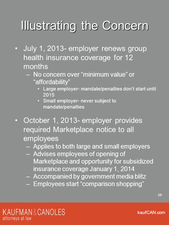 """kaufCAN.com 59 Illustrating the Concern July 1, 2013- employer renews group health insurance coverage for 12 months –No concern over """"minimum value"""" o"""