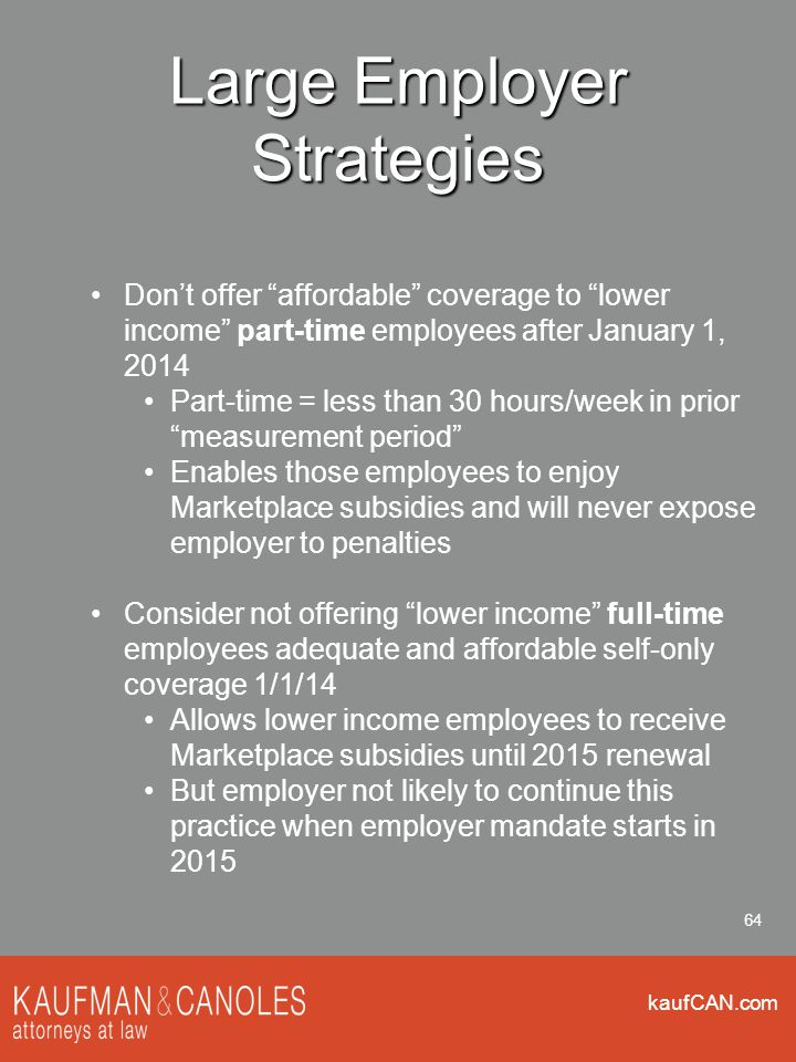 kaufCAN.com 64 Large Employer Strategies Don't offer affordable coverage to lower income part-time employees after January 1, 2014 Part-time = less than 30 hours/week in prior measurement period Enables those employees to enjoy Marketplace subsidies and will never expose employer to penalties Consider not offering lower income full-time employees adequate and affordable self-only coverage 1/1/14 Allows lower income employees to receive Marketplace subsidies until 2015 renewal But employer not likely to continue this practice when employer mandate starts in 2015