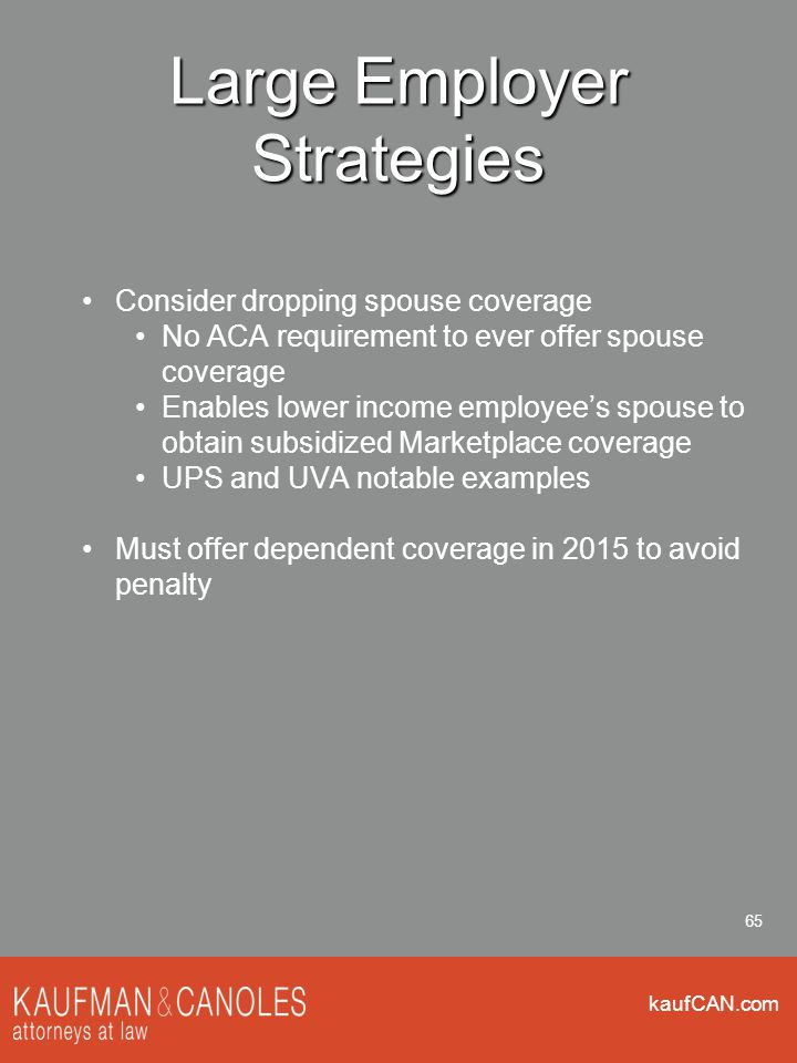 kaufCAN.com 65 Large Employer Strategies Consider dropping spouse coverage No ACA requirement to ever offer spouse coverage Enables lower income employee's spouse to obtain subsidized Marketplace coverage UPS and UVA notable examples Must offer dependent coverage in 2015 to avoid penalty