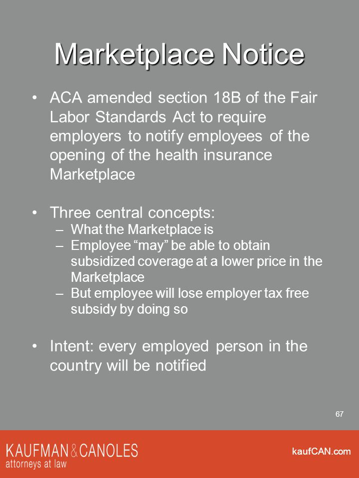 kaufCAN.com 67 Marketplace Notice ACA amended section 18B of the Fair Labor Standards Act to require employers to notify employees of the opening of t