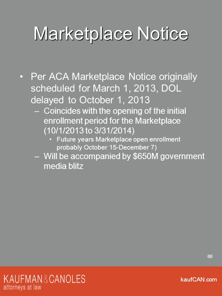 kaufCAN.com 68 Marketplace Notice Per ACA Marketplace Notice originally scheduled for March 1, 2013, DOL delayed to October 1, 2013 –Coincides with th