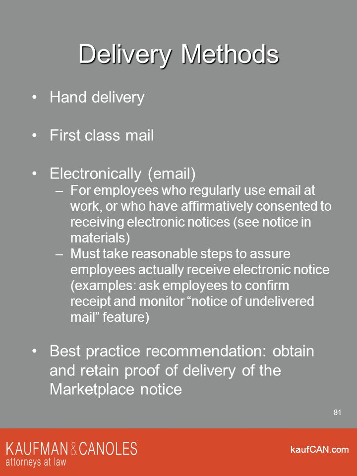 kaufCAN.com 81 Delivery Methods Hand delivery First class mail Electronically (email) –For employees who regularly use email at work, or who have affirmatively consented to receiving electronic notices (see notice in materials) –Must take reasonable steps to assure employees actually receive electronic notice (examples: ask employees to confirm receipt and monitor notice of undelivered mail feature) Best practice recommendation: obtain and retain proof of delivery of the Marketplace notice
