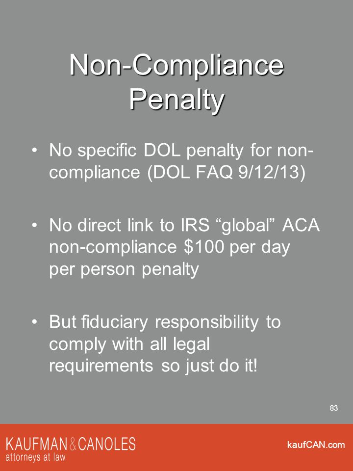 kaufCAN.com 83 Non-Compliance Penalty No specific DOL penalty for non- compliance (DOL FAQ 9/12/13) No direct link to IRS global ACA non-compliance $100 per day per person penalty But fiduciary responsibility to comply with all legal requirements so just do it!