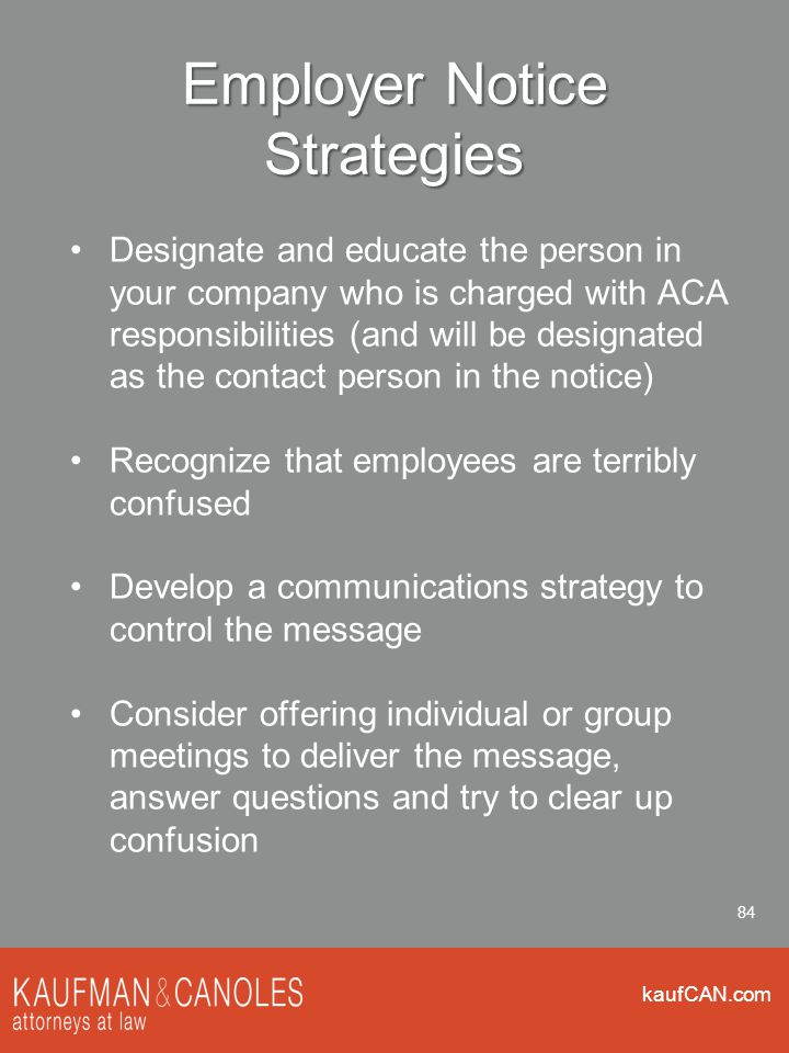 kaufCAN.com 84 Employer Notice Strategies Designate and educate the person in your company who is charged with ACA responsibilities (and will be designated as the contact person in the notice) Recognize that employees are terribly confused Develop a communications strategy to control the message Consider offering individual or group meetings to deliver the message, answer questions and try to clear up confusion