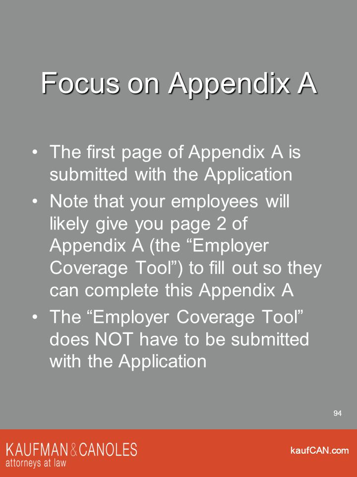 kaufCAN.com 94 Focus on Appendix A The first page of Appendix A is submitted with the Application Note that your employees will likely give you page 2 of Appendix A (the Employer Coverage Tool ) to fill out so they can complete this Appendix A The Employer Coverage Tool does NOT have to be submitted with the Application