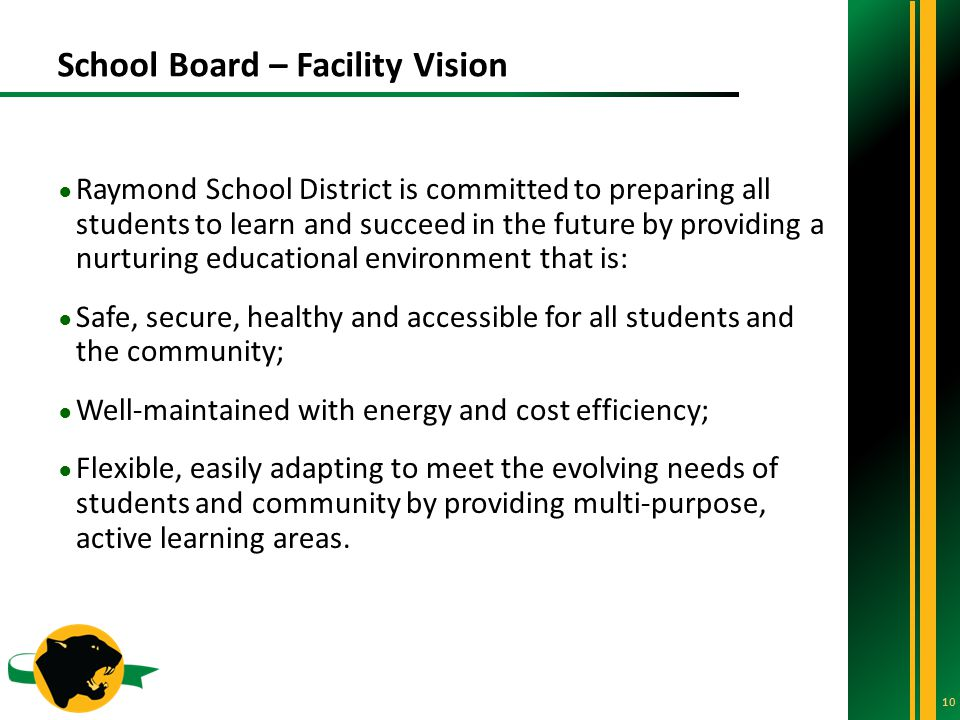 School Board – Facility Vision 10 ● Raymond School District is committed to preparing all students to learn and succeed in the future by providing a nurturing educational environment that is: ● Safe, secure, healthy and accessible for all students and the community; ● Well-maintained with energy and cost efficiency; ● Flexible, easily adapting to meet the evolving needs of students and community by providing multi-purpose, active learning areas.