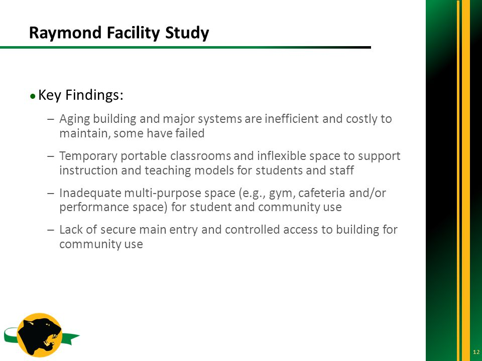 Raymond Facility Study 12 ● Key Findings: ̶Aging building and major systems are inefficient and costly to maintain, some have failed ̶Temporary portable classrooms and inflexible space to support instruction and teaching models for students and staff ̶Inadequate multi-purpose space (e.g., gym, cafeteria and/or performance space) for student and community use ̶Lack of secure main entry and controlled access to building for community use