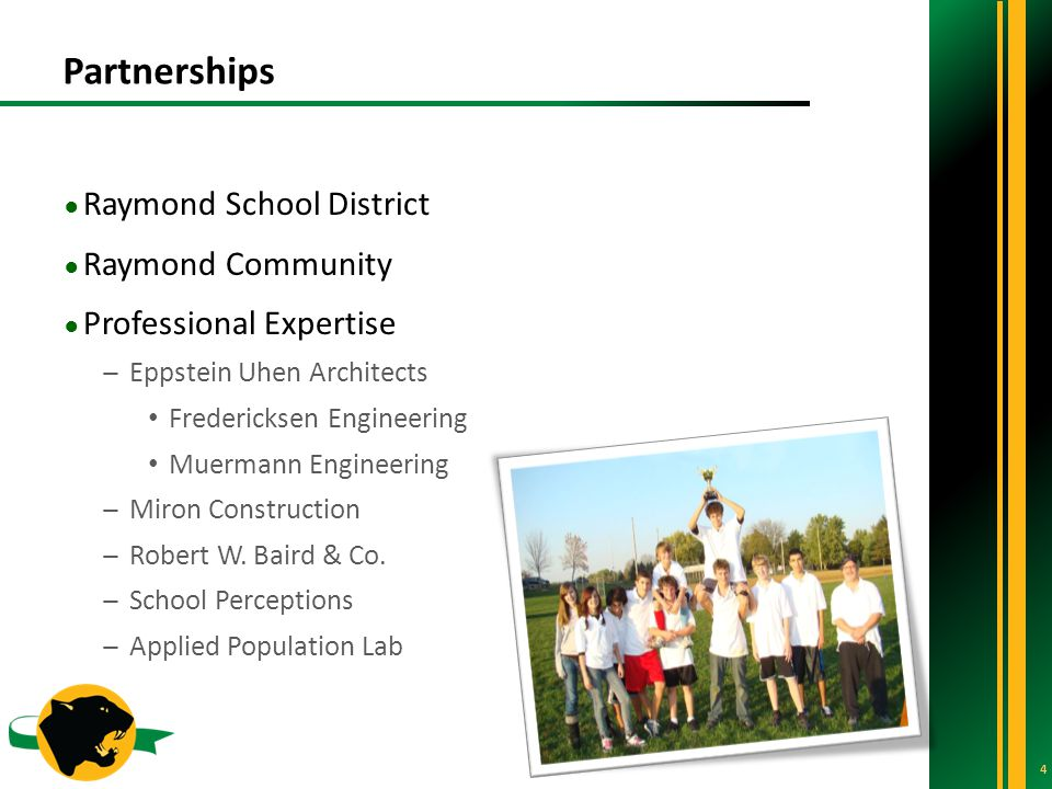 Partnerships 4 ● Raymond School District ● Raymond Community ● Professional Expertise ̶Eppstein Uhen Architects Fredericksen Engineering Muermann Engineering ̶Miron Construction ̶Robert W.