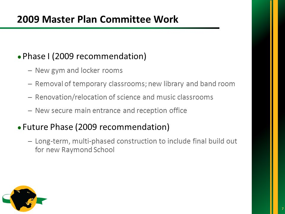 2009 Master Plan Committee Work 7 ● Phase I (2009 recommendation) ̶New gym and locker rooms ̶Removal of temporary classrooms; new library and band room ̶Renovation/relocation of science and music classrooms ̶New secure main entrance and reception office ● Future Phase (2009 recommendation) ̶Long-term, multi-phased construction to include final build out for new Raymond School