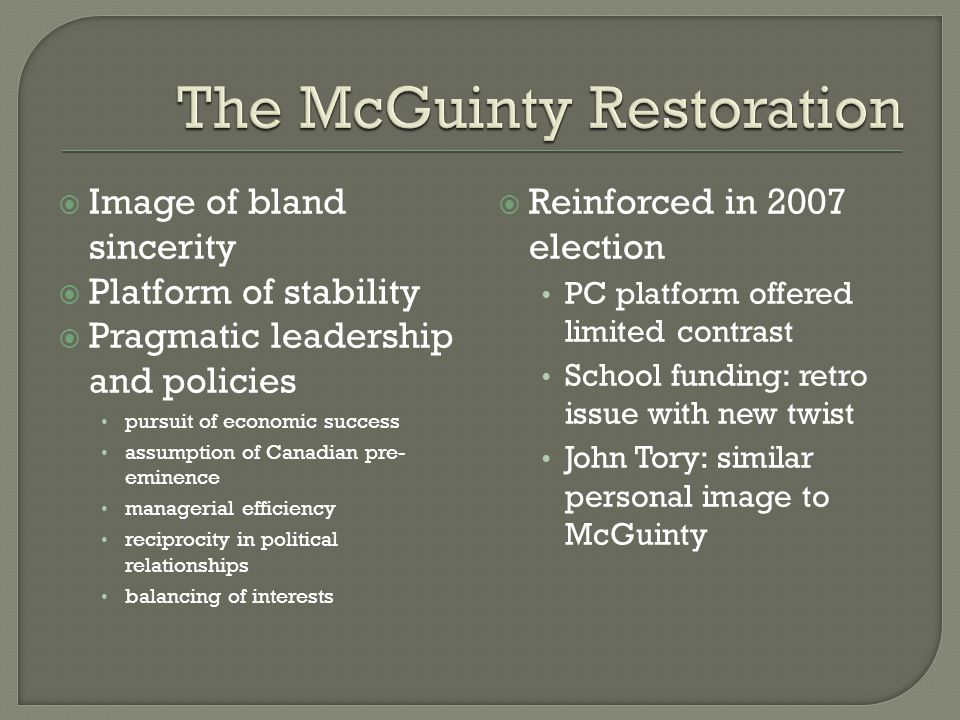  Image of bland sincerity  Platform of stability  Pragmatic leadership and policies pursuit of economic success assumption of Canadian pre- eminence managerial efficiency reciprocity in political relationships balancing of interests  Reinforced in 2007 election PC platform offered limited contrast School funding: retro issue with new twist John Tory: similar personal image to McGuinty