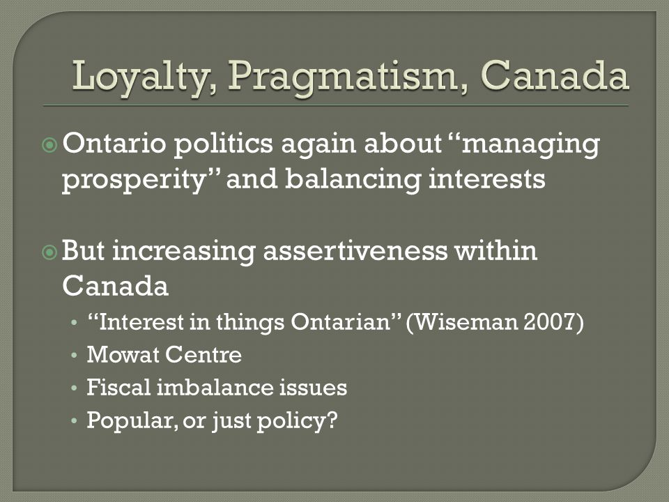  Ontario politics again about managing prosperity and balancing interests  But increasing assertiveness within Canada Interest in things Ontarian (Wiseman 2007) Mowat Centre Fiscal imbalance issues Popular, or just policy