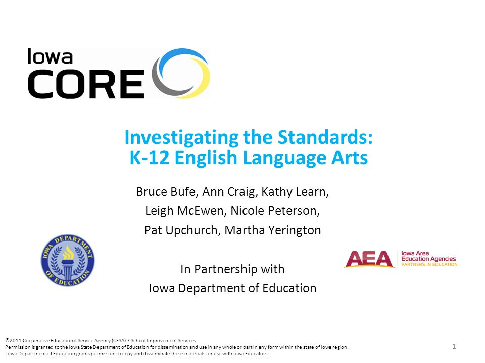 1 Investigating the Standards: K-12 English Language Arts Bruce Bufe, Ann Craig, Kathy Learn, Leigh McEwen, Nicole Peterson, Pat Upchurch, Martha Yerington In Partnership with Iowa Department of Education ©2011 Cooperative Educational Service Agency (CESA) 7 School Improvement Services Permission is granted to the Iowa State Department of Education for dissemination and use in any whole or part in any form within the state of Iowa region.