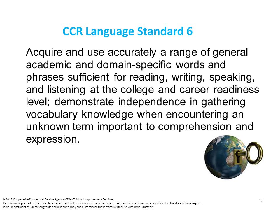 CCR Language Standard 6 Acquire and use accurately a range of general academic and domain-specific words and phrases sufficient for reading, writing, speaking, and listening at the college and career readiness level; demonstrate independence in gathering vocabulary knowledge when encountering an unknown term important to comprehension and expression.