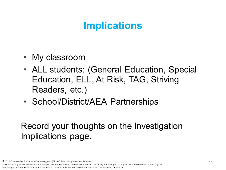 Implications My classroom ALL students: (General Education, Special Education, ELL, At Risk, TAG, Striving Readers, etc.) School/District/AEA Partnerships Record your thoughts on the Investigation Implications page.