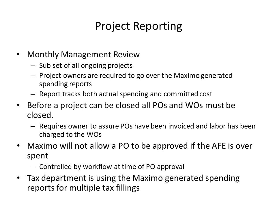 Project Reporting Monthly Management Review – Sub set of all ongoing projects – Project owners are required to go over the Maximo generated spending reports – Report tracks both actual spending and committed cost Before a project can be closed all POs and WOs must be closed.