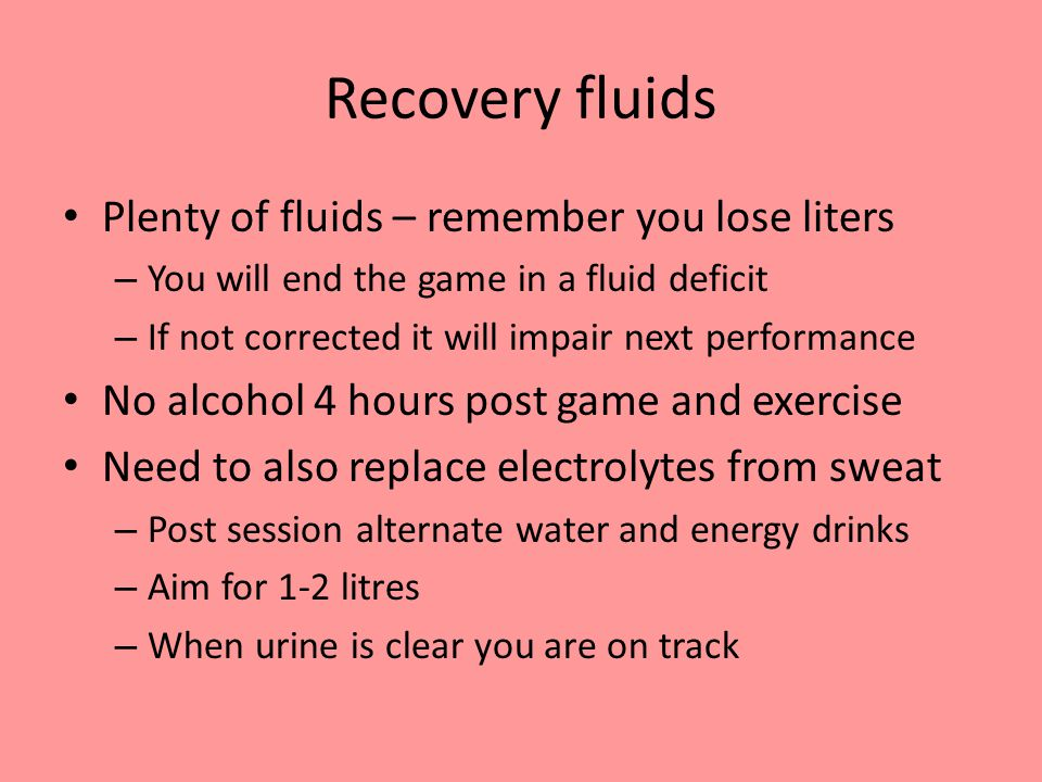 Recovery fluids Plenty of fluids – remember you lose liters – You will end the game in a fluid deficit – If not corrected it will impair next performance No alcohol 4 hours post game and exercise Need to also replace electrolytes from sweat – Post session alternate water and energy drinks – Aim for 1-2 litres – When urine is clear you are on track