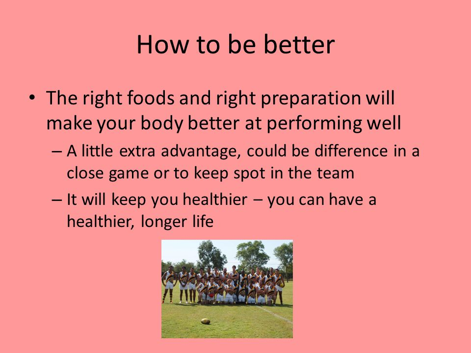 How to be better The right foods and right preparation will make your body better at performing well – A little extra advantage, could be difference in a close game or to keep spot in the team – It will keep you healthier – you can have a healthier, longer life
