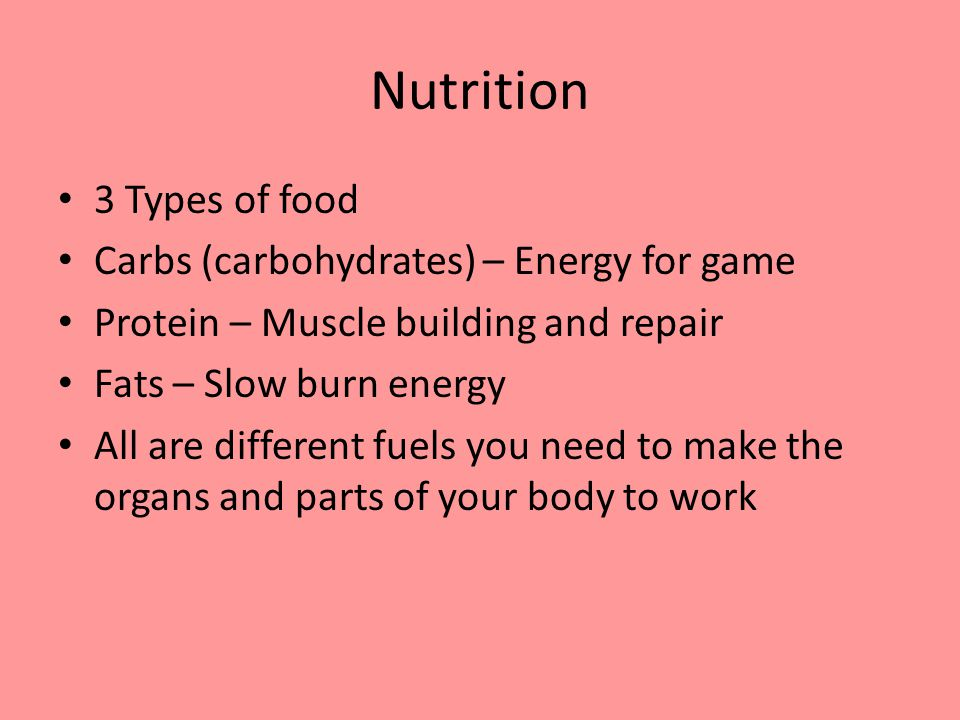 Nutrition 3 Types of food Carbs (carbohydrates) – Energy for game Protein – Muscle building and repair Fats – Slow burn energy All are different fuels you need to make the organs and parts of your body to work