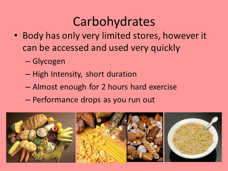 Carbohydrates Body has only very limited stores, however it can be accessed and used very quickly – Glycogen – High Intensity, short duration – Almost enough for 2 hours hard exercise – Performance drops as you run out