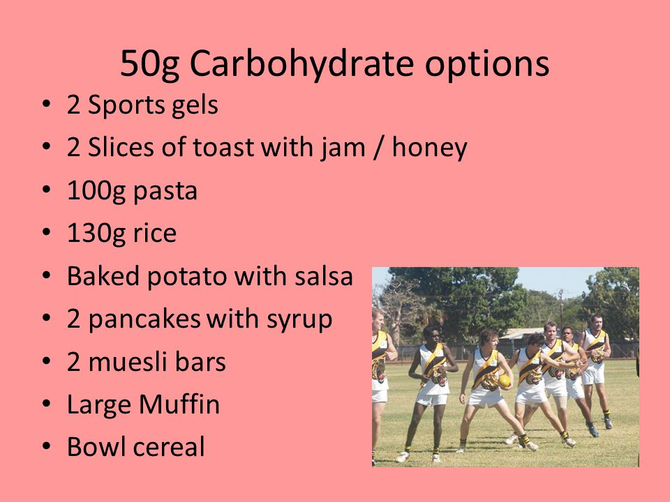 50g Carbohydrate options 2 Sports gels 2 Slices of toast with jam / honey 100g pasta 130g rice Baked potato with salsa 2 pancakes with syrup 2 muesli bars Large Muffin Bowl cereal