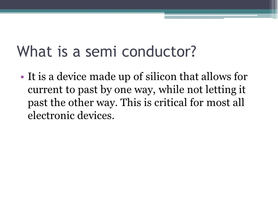 What is a semi conductor? It is a device made up of silicon that allows for current to past by one way, while not letting it past the other way. This